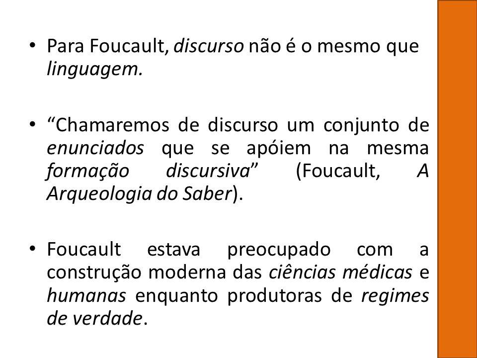 Para Foucault, discurso não é o mesmo que linguagem. Chamaremos de discurso um conjunto de enunciados que se apóiem na mesma formação discursiva (Fouc