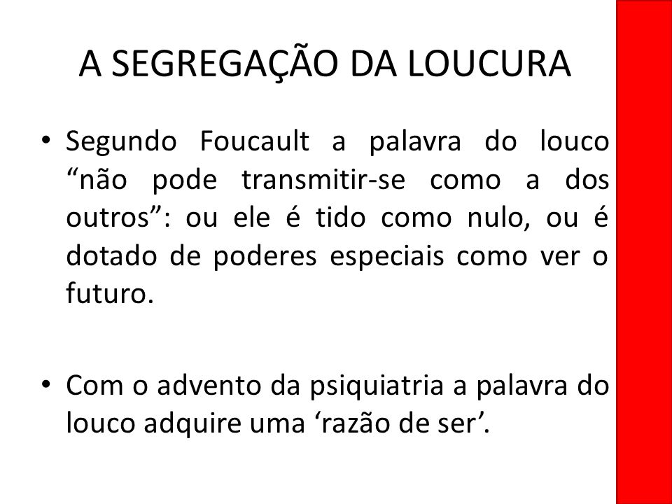 A SEGREGAÇÃO DA LOUCURA Segundo Foucault a palavra do louco não pode transmitir-se como a dos outros: ou ele é tido como nulo, ou é dotado de poderes