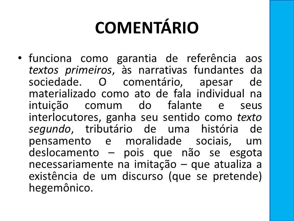 COMENTÁRIO funciona como garantia de referência aos textos primeiros, às narrativas fundantes da sociedade. O comentário, apesar de materializado como