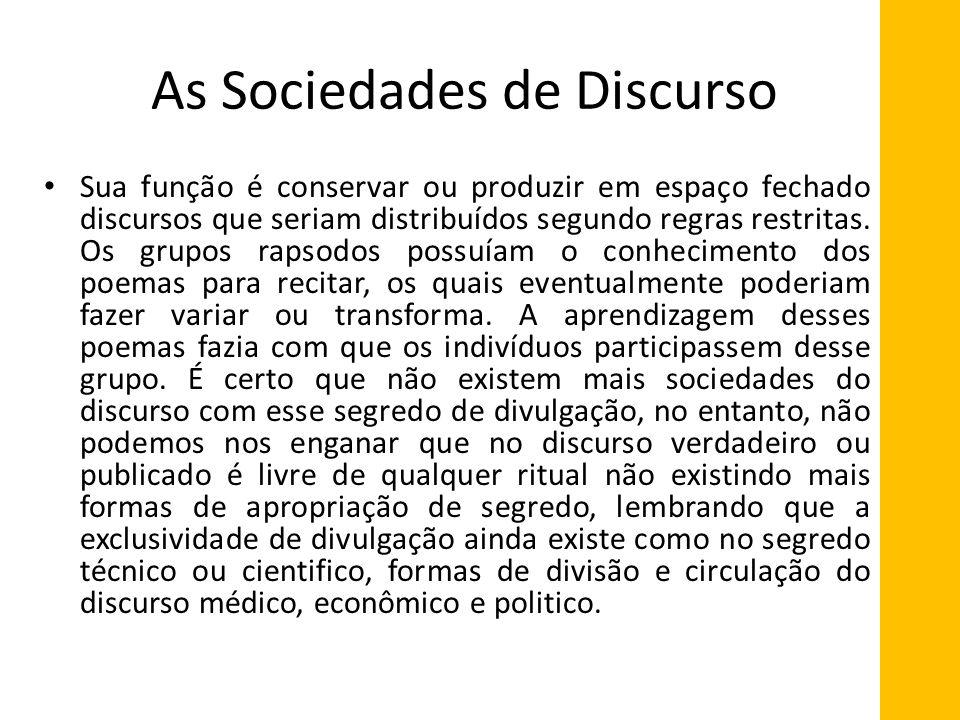 As Sociedades de Discurso Sua função é conservar ou produzir em espaço fechado discursos que seriam distribuídos segundo regras restritas. Os grupos r