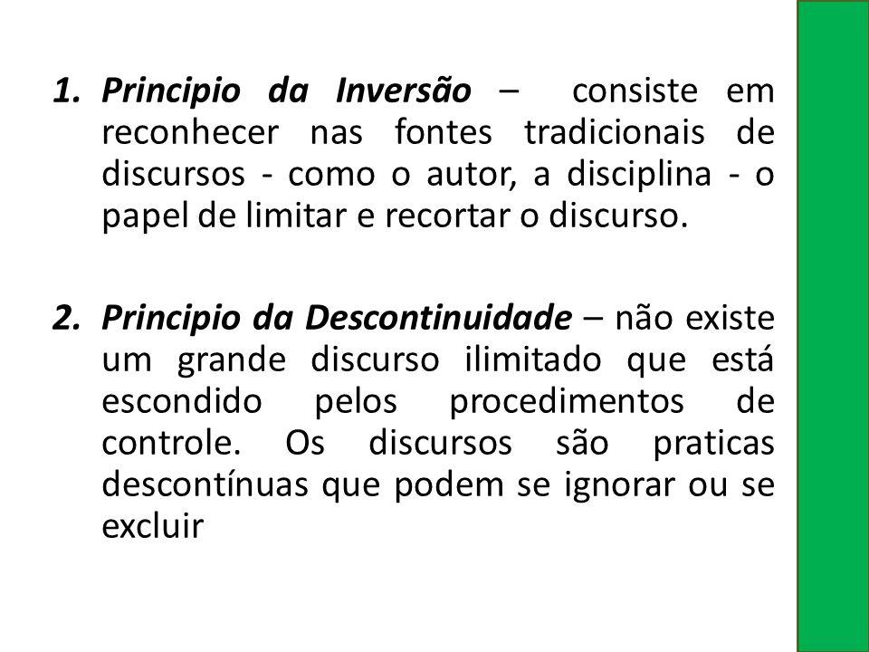 1.Principio da Inversão – consiste em reconhecer nas fontes tradicionais de discursos - como o autor, a disciplina - o papel de limitar e recortar o d