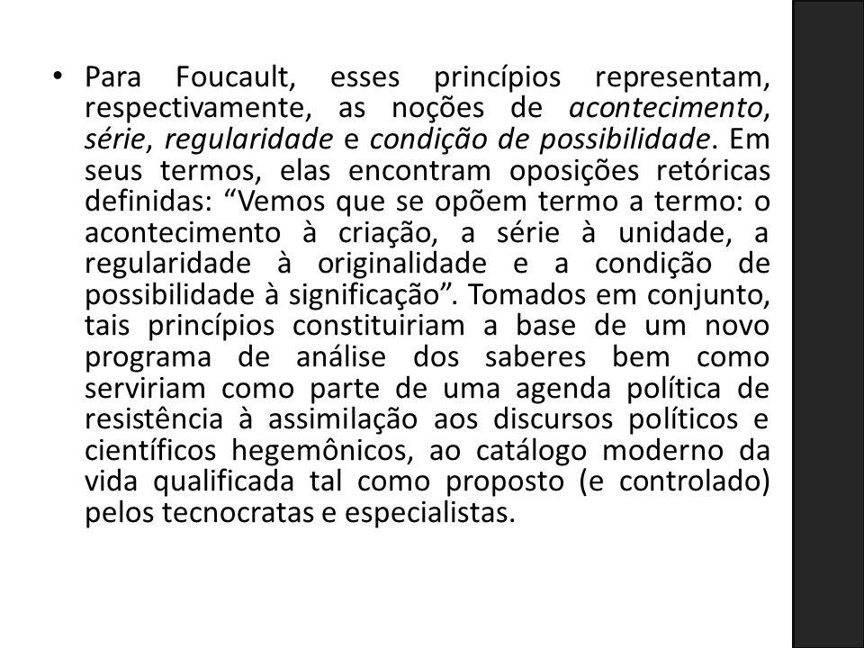 Para Foucault, esses princípios representam, respectivamente, as noções de acontecimento, série, regularidade e condição de possibilidade. Em seus ter