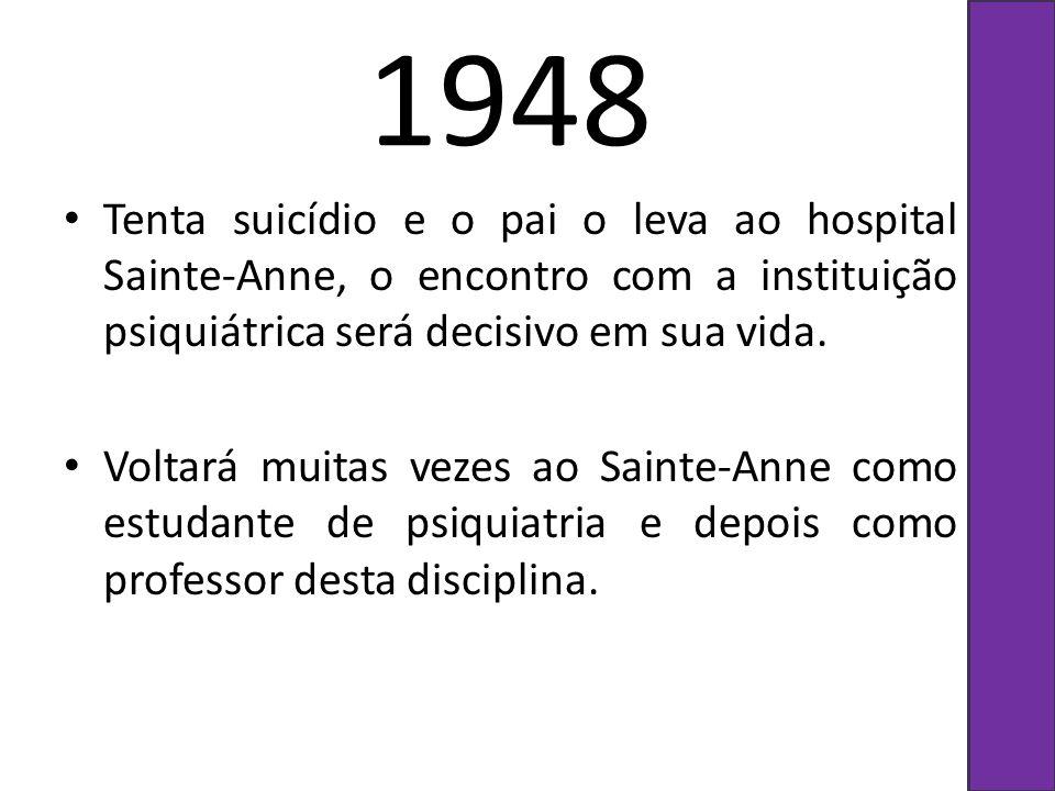 1948 Tenta suicídio e o pai o leva ao hospital Sainte-Anne, o encontro com a instituição psiquiátrica será decisivo em sua vida. Voltará muitas vezes