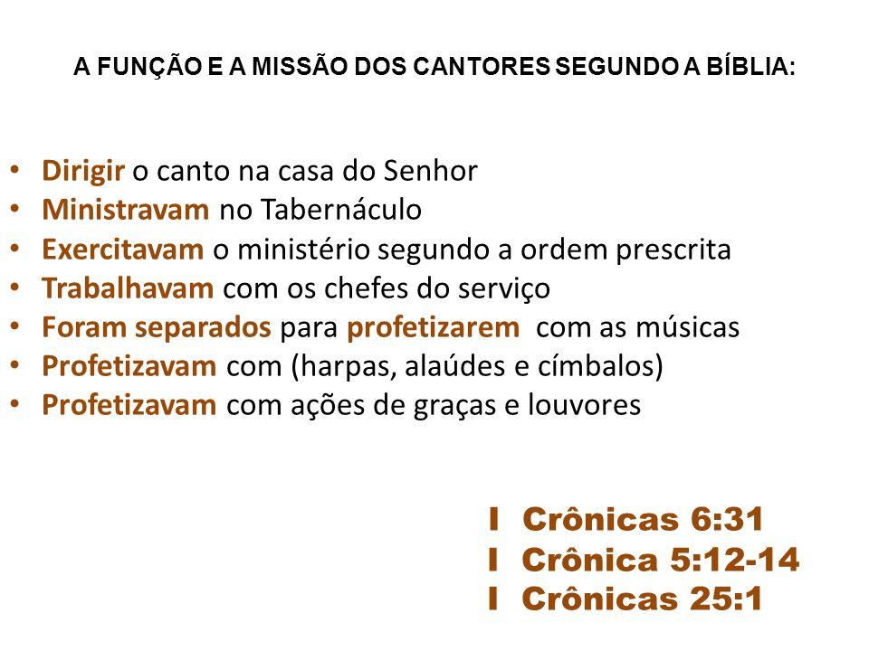 A FUNÇÃO E A MISSÃO DOS CANTORES SEGUNDO A BÍBLIA: Dirigir o canto na casa do Senhor Ministravam no Tabernáculo Exercitavam o ministério segundo a ordem prescrita Trabalhavam com os chefes do serviço Foram separados para profetizarem com as músicas Profetizavam com (harpas, alaúdes e címbalos) Profetizavam com ações de graças e louvores I Crônicas 6:31 I Crônica 5:12-14 I Crônicas 25:1
