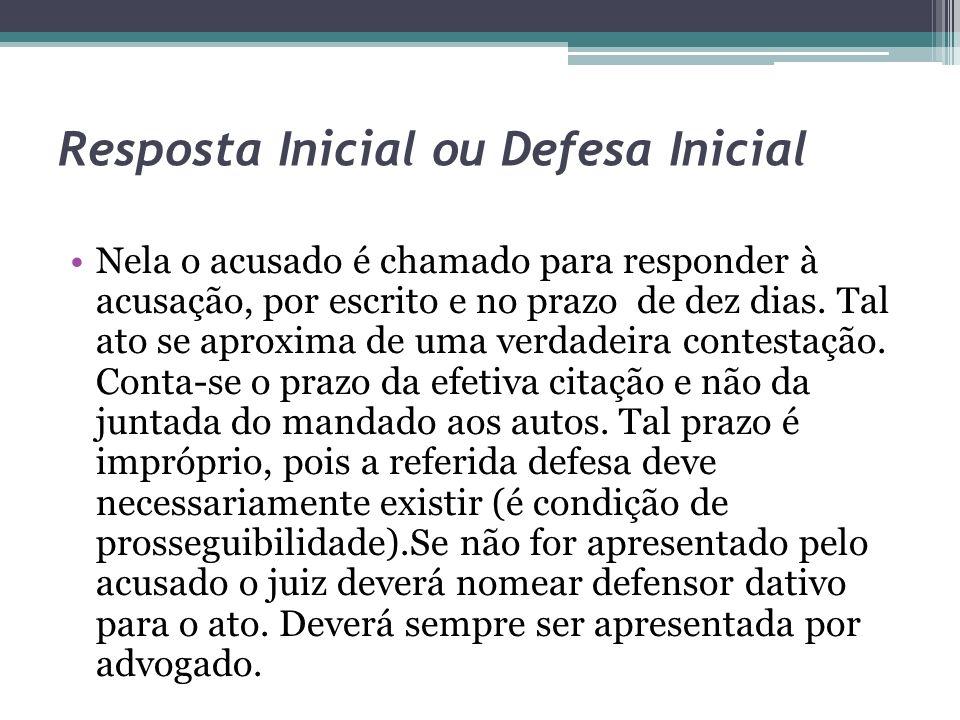 Resposta Inicial ou Defesa Inicial Nela o acusado é chamado para responder à acusação, por escrito e no prazo de dez dias. Tal ato se aproxima de uma