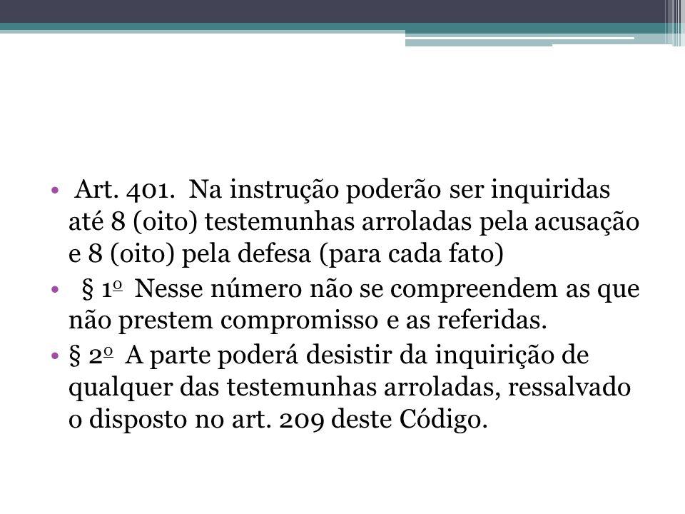 Art. 401. Na instrução poderão ser inquiridas até 8 (oito) testemunhas arroladas pela acusação e 8 (oito) pela defesa (para cada fato) § 1 o Nesse núm