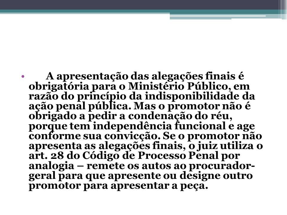 A apresentação das alegações finais é obrigatória para o Ministério Público, em razão do princípio da indisponibilidade da ação penal pública. Mas o p