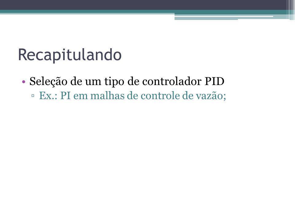 Recapitulando Seleção de um tipo de controlador PID Ex.: PI em malhas de controle de vazão;