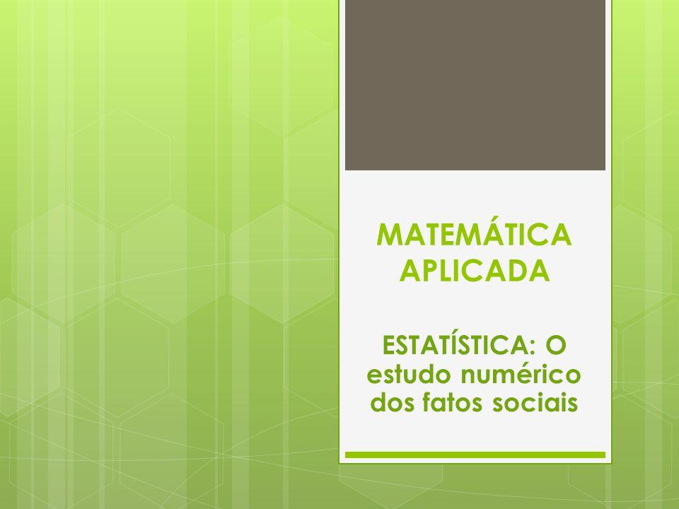 MATEMÁTICA APLICADA ESTATÍSTICA: O estudo numérico dos fatos sociais
