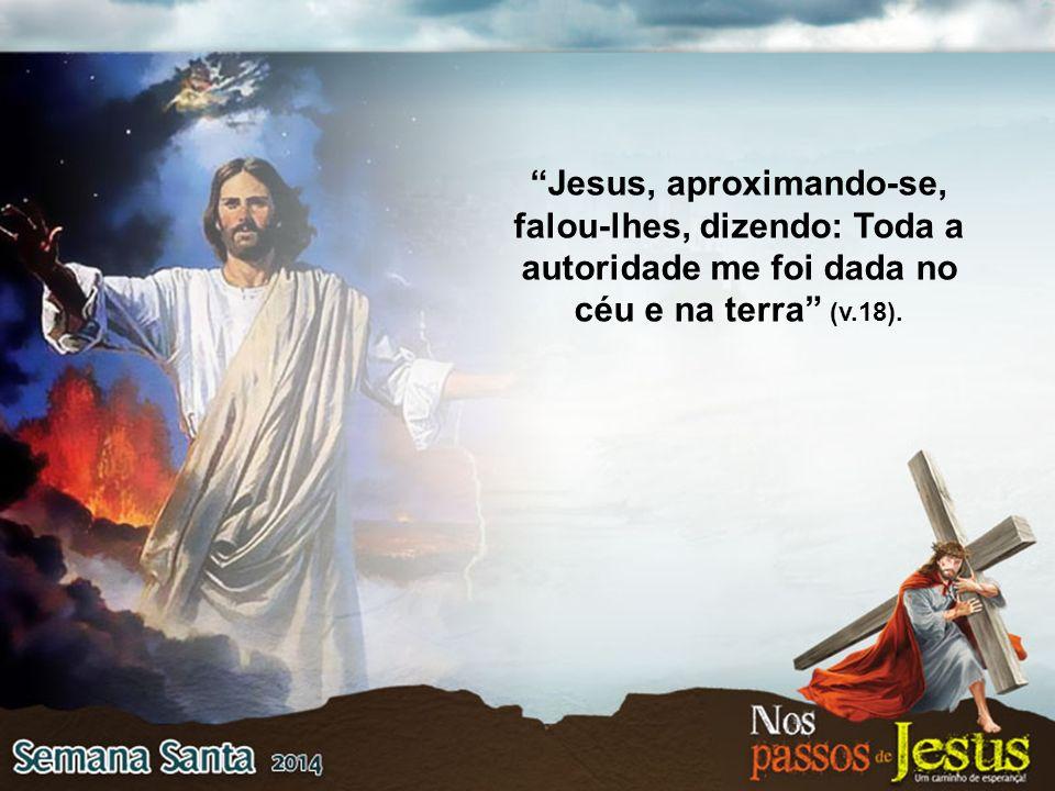 Jesus, aproximando-se, falou-lhes, dizendo: Toda a autoridade me foi dada no céu e na terra (v.18).