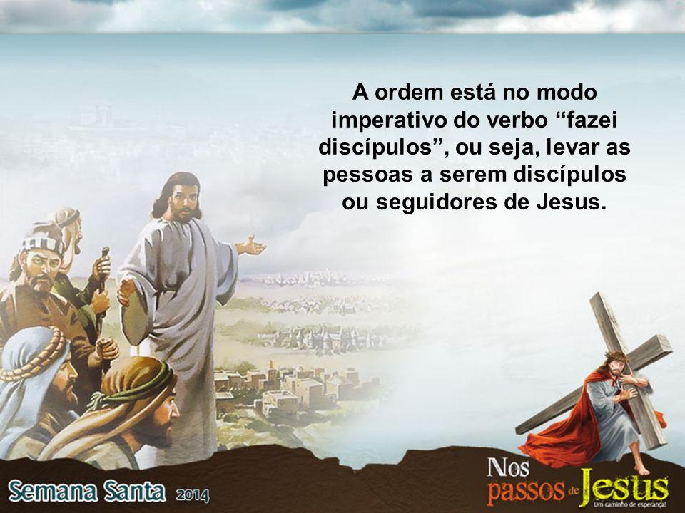A ordem está no modo imperativo do verbo fazei discípulos, ou seja, levar as pessoas a serem discípulos ou seguidores de Jesus.