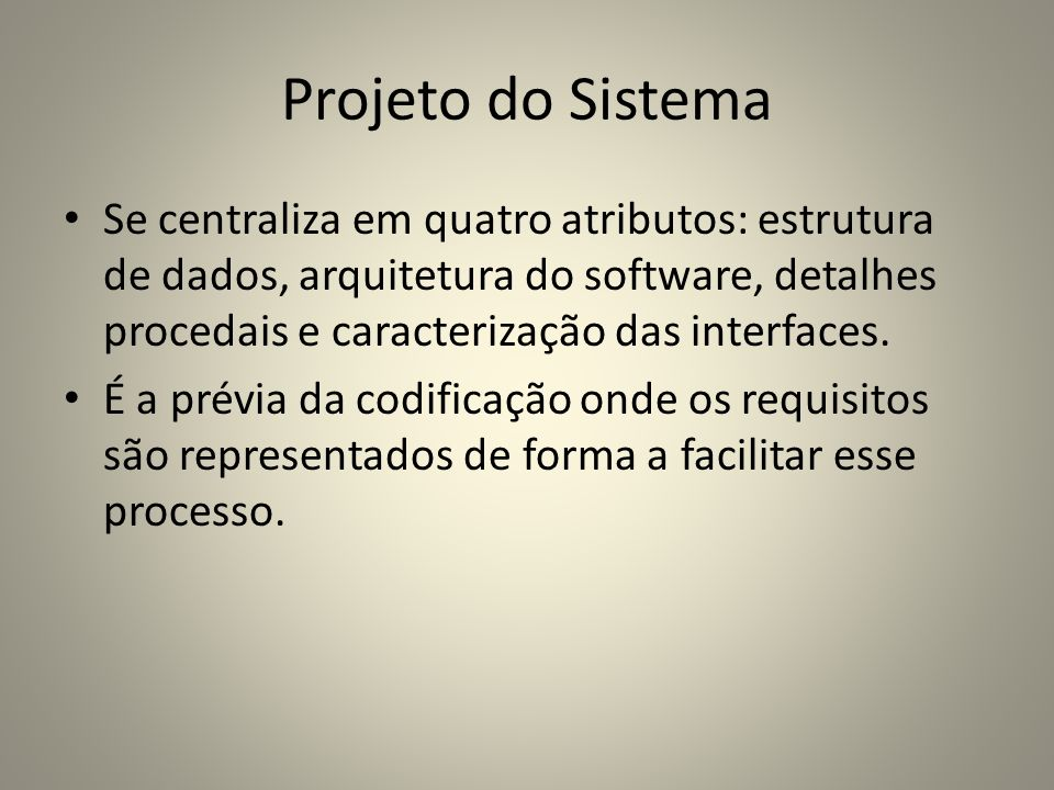 Projeto do Sistema Se centraliza em quatro atributos: estrutura de dados, arquitetura do software, detalhes procedais e caracterização das interfaces.