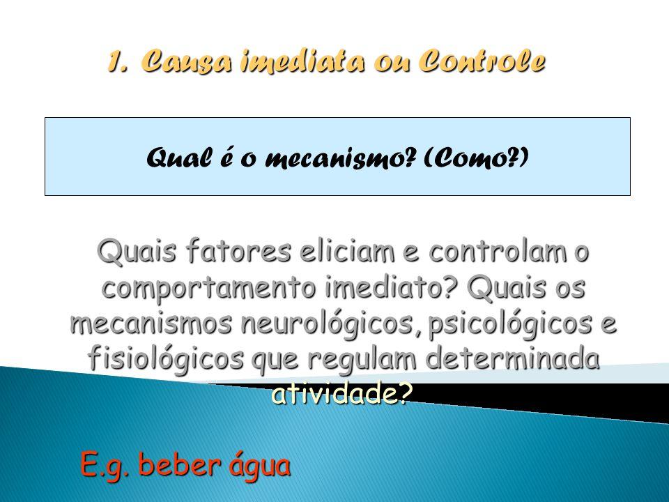 1.Causa imediata ou Controle Qual é o mecanismo? (Como?) Quais fatores eliciam e controlam o comportamento imediato? Quais os mecanismos neurológicos,