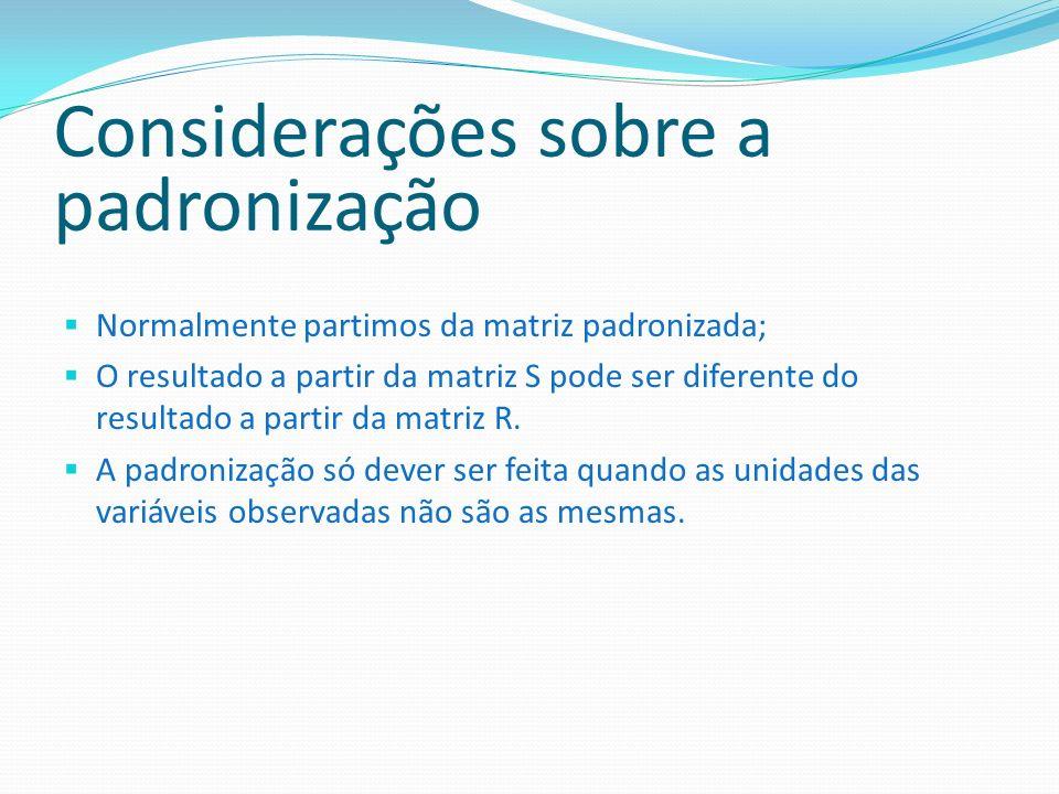 Considerações sobre a padronização Normalmente partimos da matriz padronizada; O resultado a partir da matriz S pode ser diferente do resultado a part