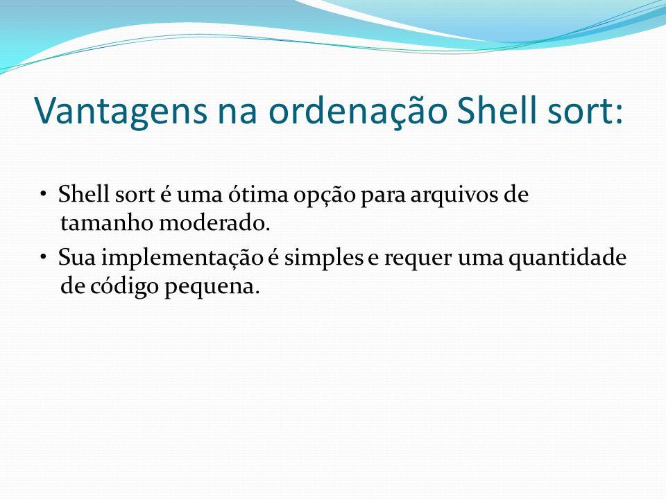 Vantagens na ordenação Shell sort: Shell sort é uma ótima opção para arquivos de tamanho moderado. Sua implementação é simples e requer uma quantidade