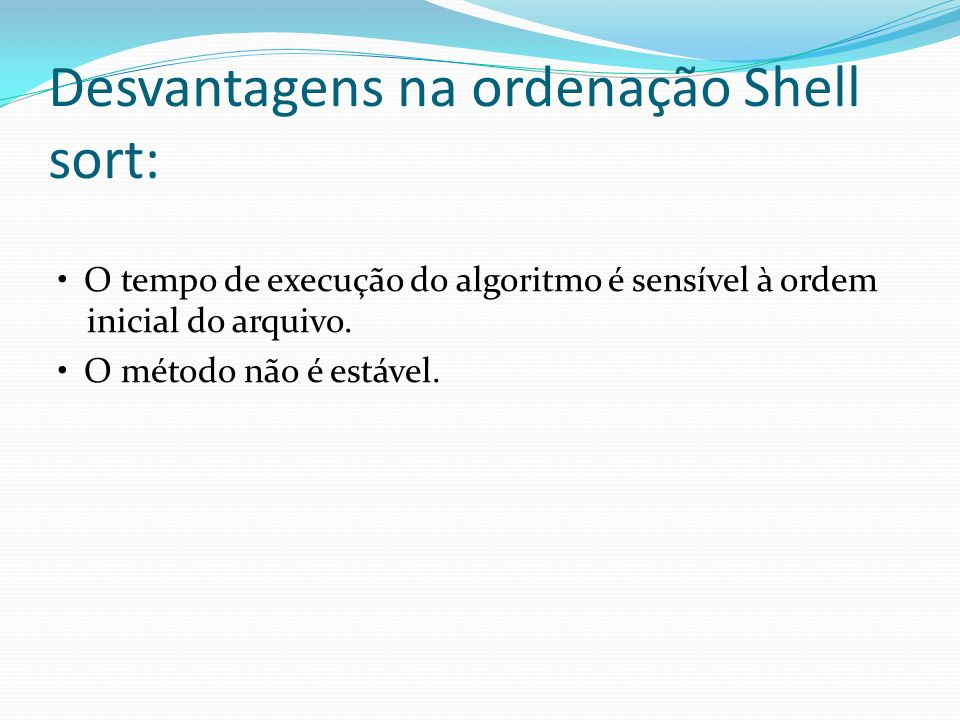 Desvantagens na ordenação Shell sort: O tempo de execução do algoritmo é sensível à ordem inicial do arquivo. O método não é estável.