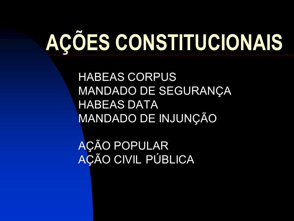AÇÕES CONSTITUCIONAIS HABEAS CORPUS MANDADO DE SEGURANÇA HABEAS DATA MANDADO DE INJUNÇÃO AÇÃO POPULAR AÇÃO CIVIL PÚBLICA