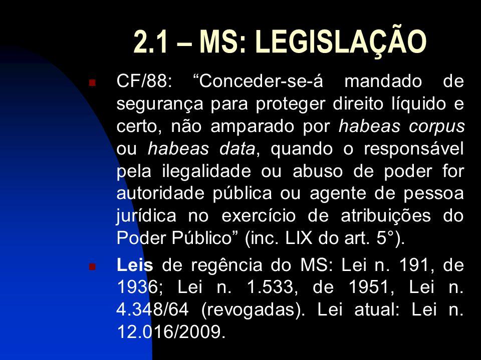 2.1 – MS: LEGISLAÇÃO CF/88: Conceder-se-á mandado de segurança para proteger direito líquido e certo, não amparado por habeas corpus ou habeas data, q