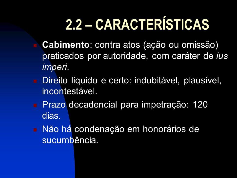 2.2 – CARACTERÍSTICAS Cabimento: contra atos (ação ou omissão) praticados por autoridade, com caráter de ius imperi. Direito líquido e certo: indubitá