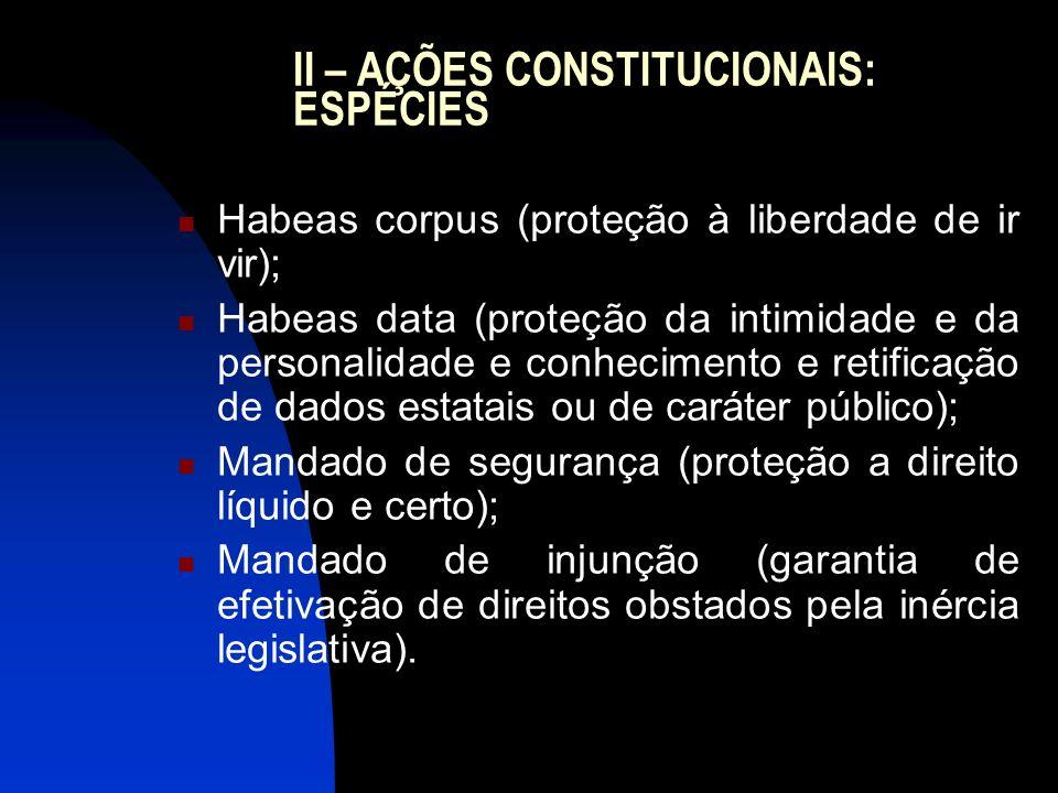 II – AÇÕES CONSTITUCIONAIS: ESPÉCIES Habeas corpus (proteção à liberdade de ir vir); Habeas data (proteção da intimidade e da personalidade e conhecim