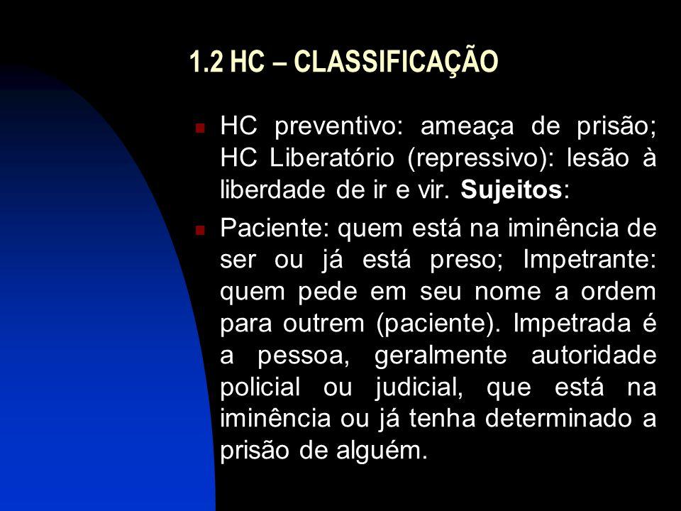 1.2 HC – CLASSIFICAÇÃO HC preventivo: ameaça de prisão; HC Liberatório (repressivo): lesão à liberdade de ir e vir. Sujeitos: Paciente: quem está na i