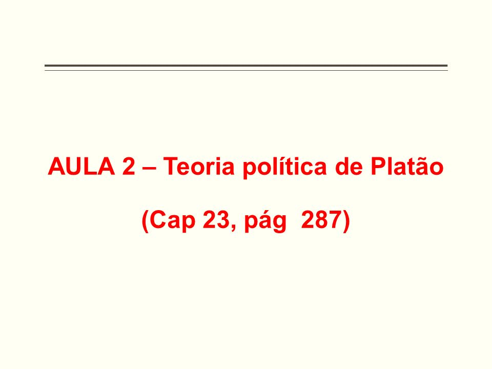 Aula 02 – Teoria Política de Platão Objetivos: - Entender as políticas da Antiguidade e as preocupações com um bom governo.