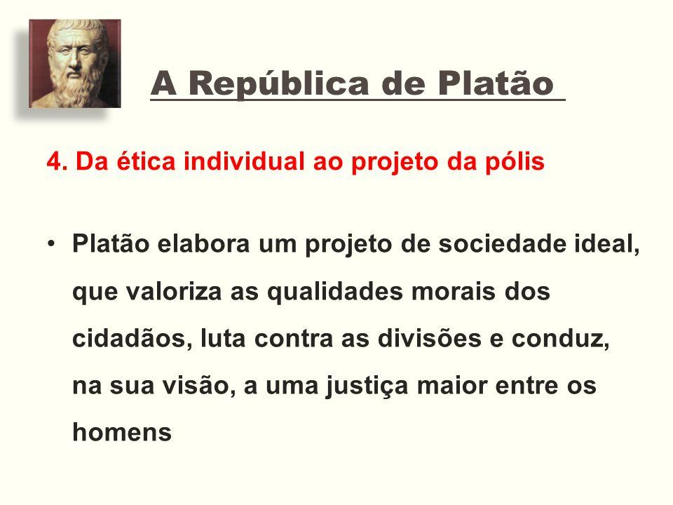 A República de Platão 4. Da ética individual ao projeto da pólis Platão elabora um projeto de sociedade ideal, que valoriza as qualidades morais dos c