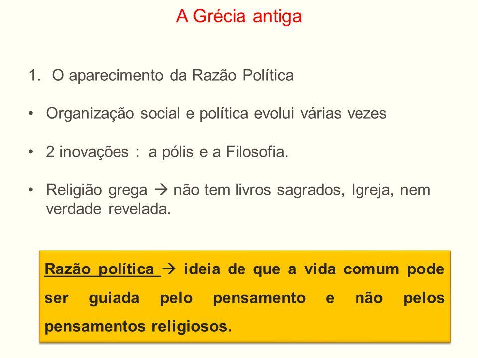 A Grécia antiga 1.O aparecimento da Razão Política Organização social e política evolui várias vezes 2 inovações : a pólis e a Filosofia. Religião gre