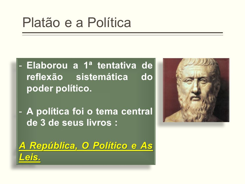 Platão e a Política -Elaborou a 1ª tentativa de reflexão sistemática do poder político. -A política foi o tema central de 3 de seus livros : A Repúbli