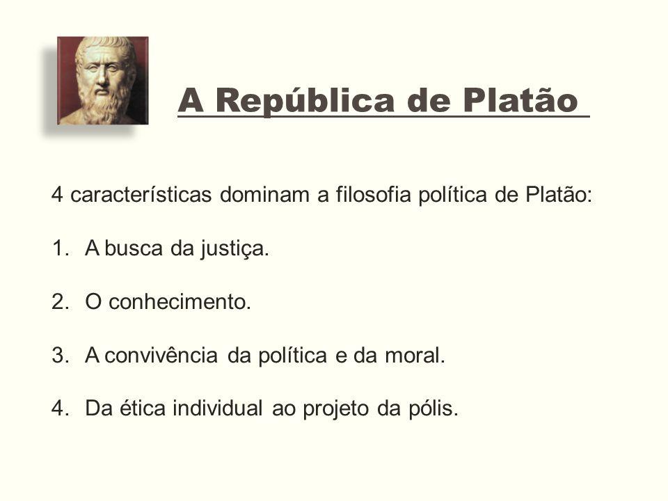 A República de Platão 4 características dominam a filosofia política de Platão: 1.A busca da justiça. 2.O conhecimento. 3.A convivência da política e