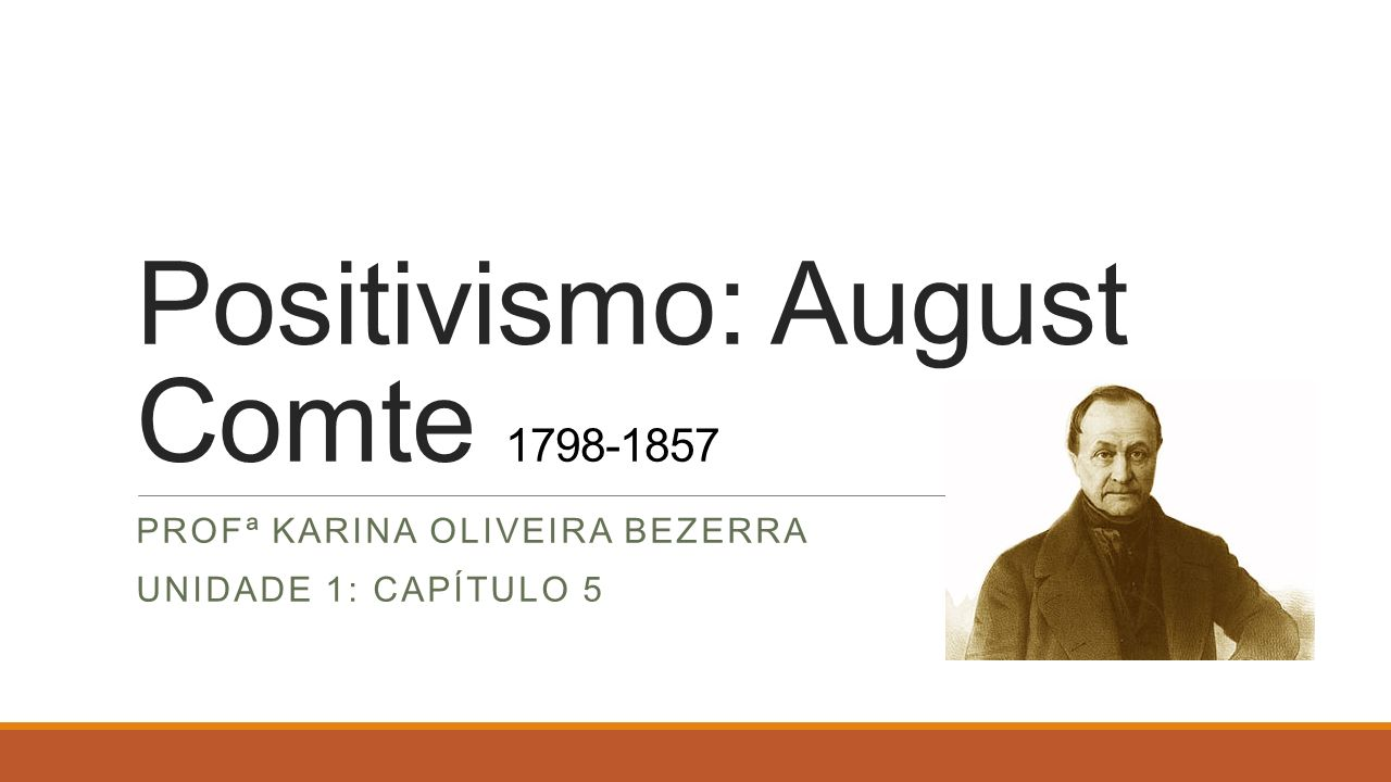 Positivismo: August Comte 1798-1857 PROFª KARINA OLIVEIRA BEZERRA UNIDADE 1: CAPÍTULO 5