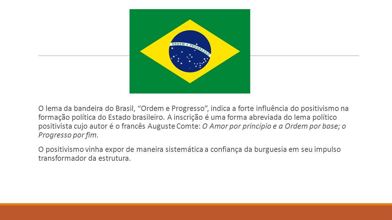 O lema da bandeira do Brasil, Ordem e Progresso, indica a forte influência do positivismo na formação política do Estado brasileiro. A inscrição é uma