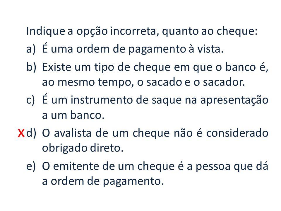 x Indique a opção incorreta, quanto ao cheque: a)É uma ordem de pagamento à vista. b)Existe um tipo de cheque em que o banco é, ao mesmo tempo, o saca