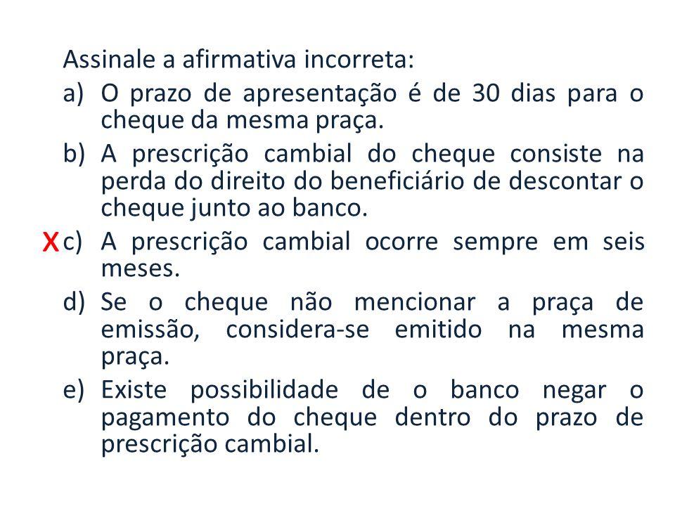 x Assinale a afirmativa incorreta: a)O prazo de apresentação é de 30 dias para o cheque da mesma praça. b)A prescrição cambial do cheque consiste na p