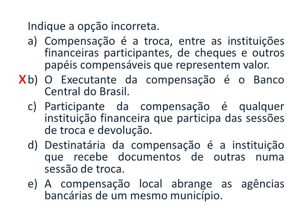 x Indique a opção incorreta. a)Compensação é a troca, entre as instituições financeiras participantes, de cheques e outros papéis compensáveis que rep