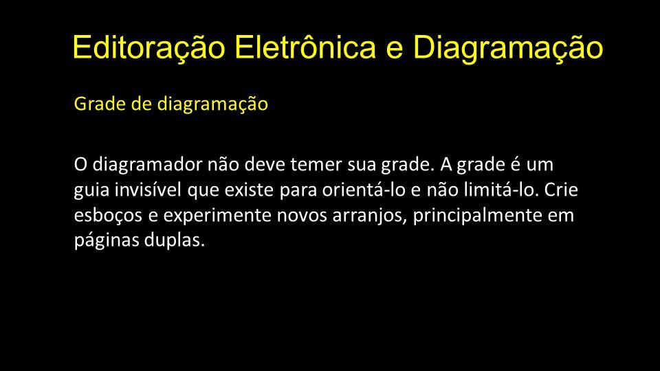 Editoração Eletrônica e Diagramação Grade de diagramação O diagramador não deve temer sua grade. A grade é um guia invisível que existe para orientá-l