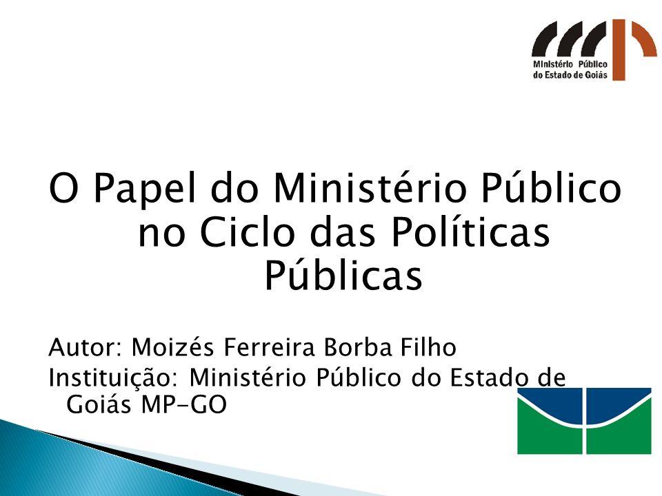 O Papel do Ministério Público no Ciclo das Políticas Públicas Autor: Moizés Ferreira Borba Filho Instituição: Ministério Público do Estado de Goiás MP