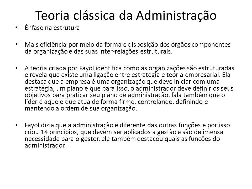 Teoria clássica da Administração Ênfase na estrutura Mais eficiência por meio da forma e disposição dos órgãos componentes da organização e das suas i