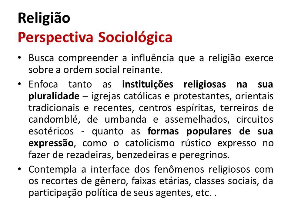 Religião Perspectiva Sociológica Busca compreender a influência que a religião exerce sobre a ordem social reinante. Enfoca tanto as instituições reli