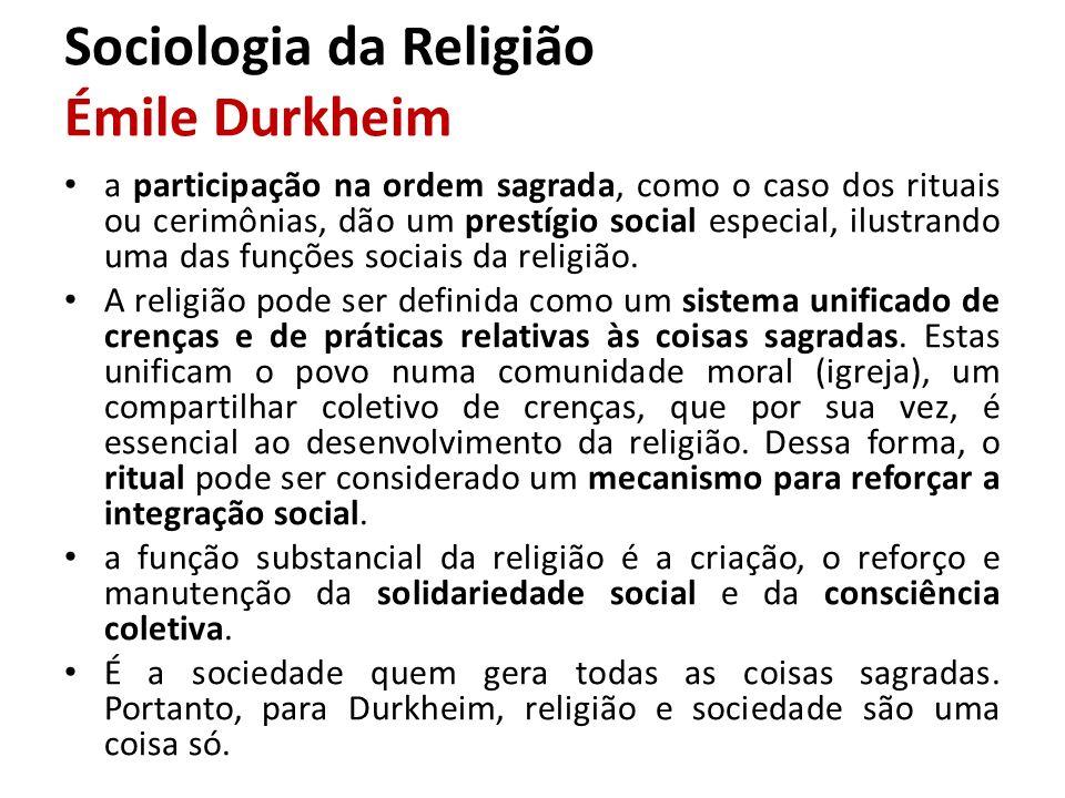 Sociologia da Religião Émile Durkheim a participação na ordem sagrada, como o caso dos rituais ou cerimônias, dão um prestígio social especial, ilustr