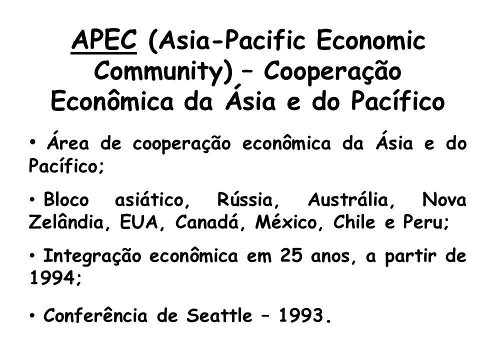 APEC (Asia-Pacific Economic Community) – Cooperação Econômica da Ásia e do Pacífico Área de cooperação econômica da Ásia e do Pacífico; Bloco asiático, Rússia, Austrália, Nova Zelândia, EUA, Canadá, México, Chile e Peru; Integração econômica em 25 anos, a partir de 1994; Conferência de Seattle – 1993.