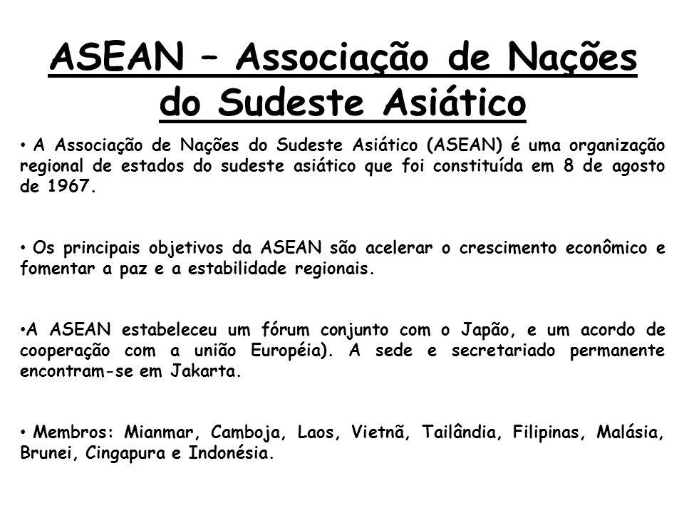ASEAN – Associação de Nações do Sudeste Asiático A Associação de Nações do Sudeste Asiático (ASEAN) é uma organização regional de estados do sudeste a