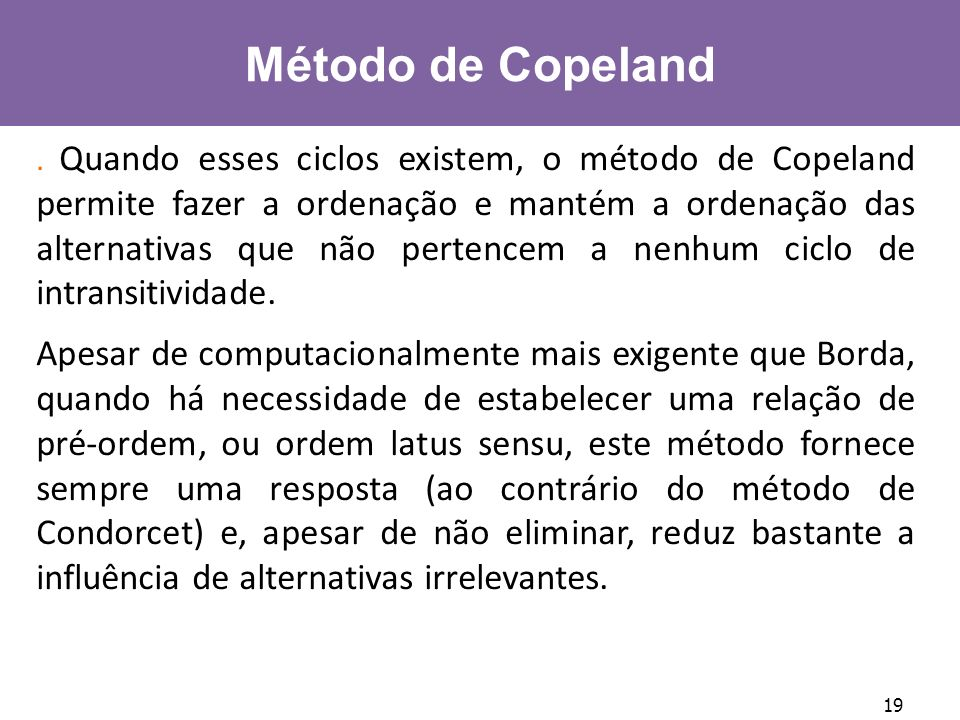 19 Método de Copeland. Quando esses ciclos existem, o método de Copeland permite fazer a ordenação e mantém a ordenação das alternativas que não perte