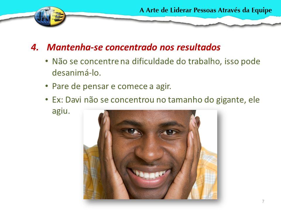 4.Mantenha-se concentrado nos resultados Não se concentre na dificuldade do trabalho, isso pode desanimá-lo.