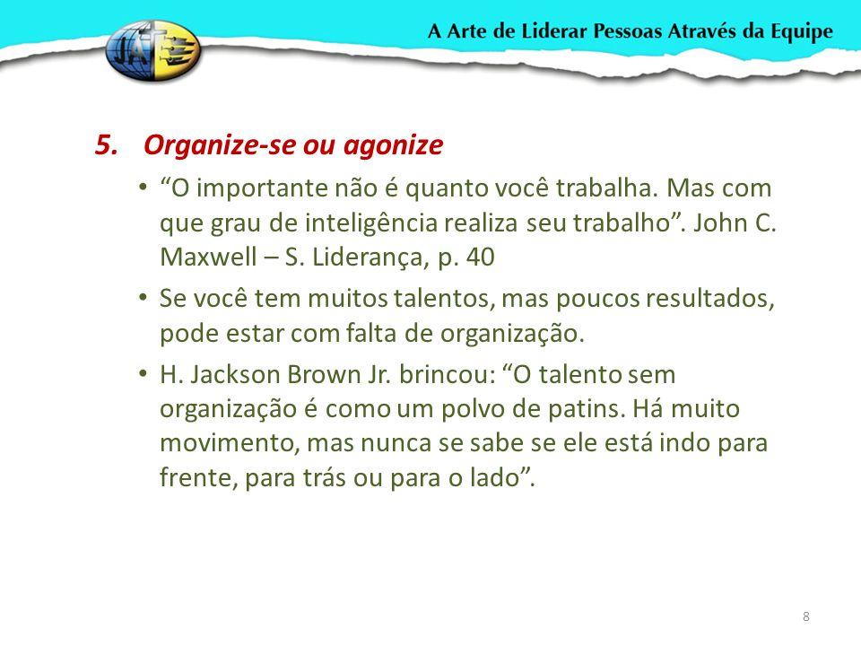 5.Organize-se ou agonize O importante não é quanto você trabalha. Mas com que grau de inteligência realiza seu trabalho. John C. Maxwell – S. Lideranç