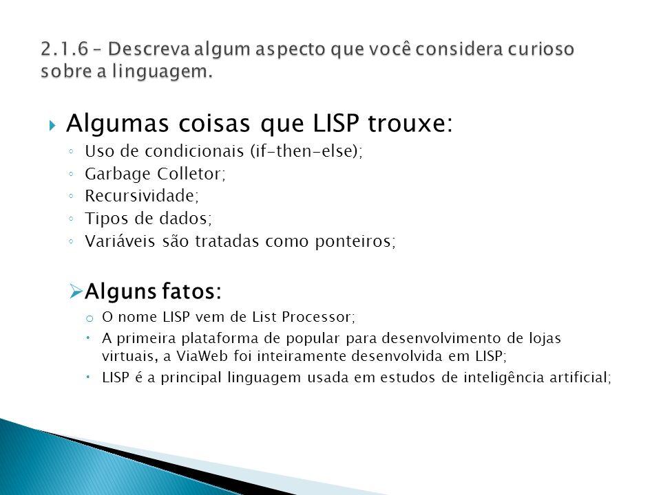 Algumas coisas que LISP trouxe: Uso de condicionais (if-then-else); Garbage Colletor; Recursividade; Tipos de dados; Variáveis são tratadas como ponteiros; Alguns fatos: o O nome LISP vem de List Processor; A primeira plataforma de popular para desenvolvimento de lojas virtuais, a ViaWeb foi inteiramente desenvolvida em LISP; LISP é a principal linguagem usada em estudos de inteligência artificial;