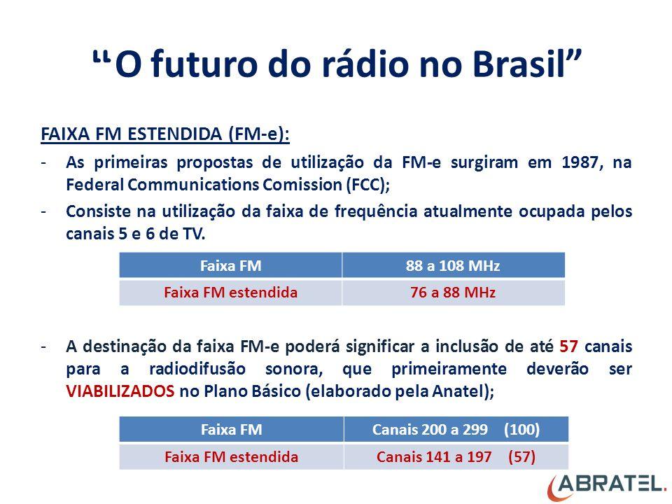 O futuro do rádio no Brasil FAIXA FM ESTENDIDA (FM-e): -As primeiras propostas de utilização da FM-e surgiram em 1987, na Federal Communications Comission (FCC); -Consiste na utilização da faixa de frequência atualmente ocupada pelos canais 5 e 6 de TV.