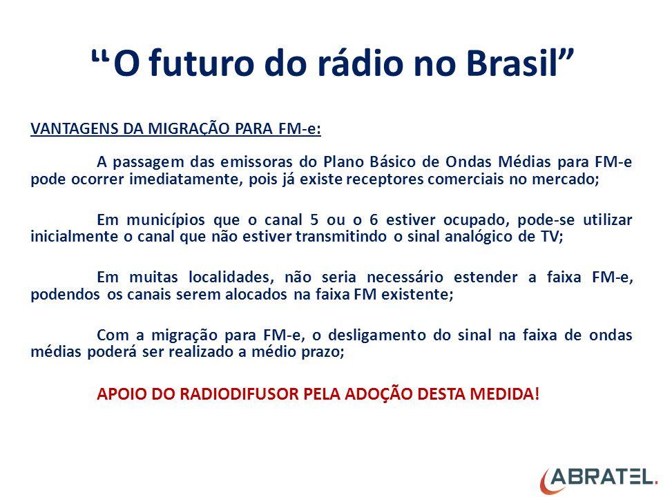 O futuro do rádio no Brasil VANTAGENS DA MIGRAÇÃO PARA FM-e: A passagem das emissoras do Plano Básico de Ondas Médias para FM-e pode ocorrer imediatamente, pois já existe receptores comerciais no mercado; Em municípios que o canal 5 ou o 6 estiver ocupado, pode-se utilizar inicialmente o canal que não estiver transmitindo o sinal analógico de TV; Em muitas localidades, não seria necessário estender a faixa FM-e, podendos os canais serem alocados na faixa FM existente; Com a migração para FM-e, o desligamento do sinal na faixa de ondas médias poderá ser realizado a médio prazo; APOIO DO RADIODIFUSOR PELA ADOÇÃO DESTA MEDIDA!