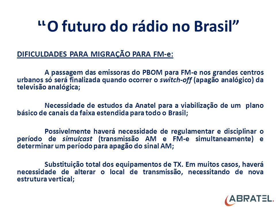 O futuro do rádio no Brasil DIFICULDADES PARA MIGRAÇÃO PARA FM-e: A passagem das emissoras do PBOM para FM-e nos grandes centros urbanos só será finalizada quando ocorrer o switch-off (apagão analógico) da televisão analógica; Necessidade de estudos da Anatel para a viabilização de um plano básico de canais da faixa estendida para todo o Brasil; Possivelmente haverá necessidade de regulamentar e disciplinar o período de simulcast (transmissão AM e FM-e simultaneamente) e determinar um período para apagão do sinal AM; Substituição total dos equipamentos de TX.