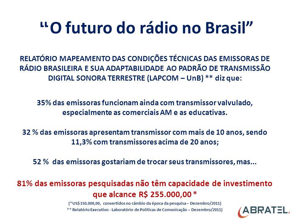 O futuro do rádio no Brasil RELATÓRIO MAPEAMENTO DAS CONDIÇÕES TÉCNICAS DAS EMISSORAS DE RÁDIO BRASILEIRA E SUA ADAPTABILIDADE AO PADRÃO DE TRANSMISSÃO DIGITAL SONORA TERRESTRE (LAPCOM – UnB) ** diz que: 35% das emissoras funcionam ainda com transmissor valvulado, especialmente as comerciais AM e as educativas.